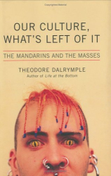 Theodore Dalrymple: Our Culture, What's Left of It: The Mandarins and the Masses