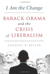 Charles R. Kesler: I Am the Change: Barack Obama and the Crisis of Liberalism