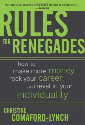 Christine Comaford-Lynch: Rules for Renegades: How to Make More Money, Rock Your Career, and Revel in Your Individuality
