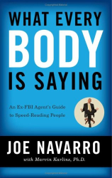 Joe Navarro: What Every BODY is Saying: An Ex-FBI Agent's Guide to Speed-Reading People