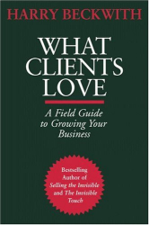 Harry Beckwith: What Clients Love: A Field Guide to Growing Your Business