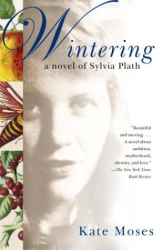 Kate Moses: Wintering : A Novel of Sylvia Plath