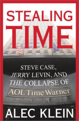 Alec Klein: Stealing Time : Steve Case, Jerry Levin, and the Collapse of AOL Time Warner