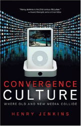 Henry Jenkins: Convergence Culture: Where Old and New Media Collide
