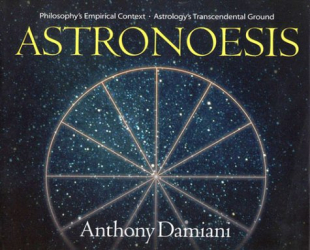 Anthony Damiani: Astronoesis (Star Wisdom): Philosophy's Empirical Context, Astrology's Transcendental Ground