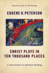 Eugene H. Peterson: Christ Plays in Ten Thousand Places: A Conversation in Spiritual Theology