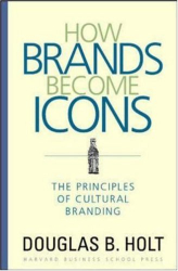 Douglas Holt: How Brands Become Icons: The Principles of Cultural Branding
