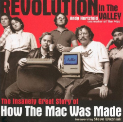 Andy Hertzfeld: Revolution in The Valley: The Insanely Great Story of How the Mac Was Made