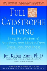 Jon Kabat-Zinn: Full Catastrophe Living: Using the Wisdom of Your Body and Mind to Face Stress, Pain, and Illness