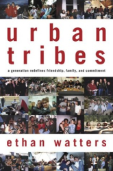 Ethan Watters: Urban Tribes: A Generation Redefines Friendship, Family, and Commitment