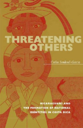 Carlos Sandoval-Garcia: Threatening Others: Nicaraguans and the Formation of National Identities in Costa Rica (Latin America S.)