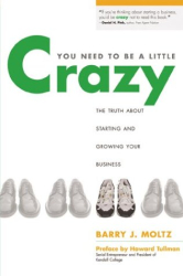 Barry Moltz: You Need to Be a Little Crazy : The Truth about Starting and Growing Your Business