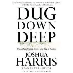 -Joshua Harris-: Dug Down Deep: Unearthing What I Believe and Why It Matters [Audiobook][Unabridged] (Audio CD)