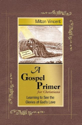 Milton Vincent: A Gospel Primer for Christians: Learning to See the Glories of God's Love