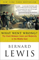 Bernard Lewis: What Went Wrong? : The Clash Between Islam and Modernity in the Middle East