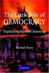 Michael Mann: The Dark Side of Democracy: Explaining Ethnic Cleansing