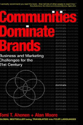 Tomi Ahonen & Alan Moore: Communities Dominate Brands: Business and Marketing Challenges for the 21st Century