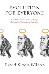 David Sloan Wilson: Evolution for Everyone: How Darwin's Theory Can Change the Way We Think About Our Lives