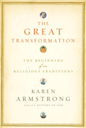 Karen Armstrong: The Great Transformation : The Beginning of Our Religious Traditions