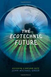 John Michael Greer: The Ecotechnic Future: Envisioning a Post-Peak World