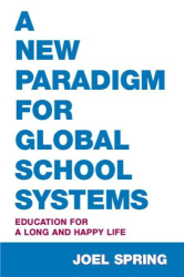 Joel Spring: A New Paradigm for Global School Systems: Education for a Long and Happy Life (Sociocultural, Political, and Historical Studies in Education)