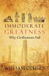 William Ophuls: Immoderate Greatness: Why Civilizations Fail