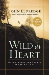 John Eldredge: Wild at Heart: Discovering the Secret of a Man's Soul