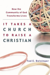 Tod E. Bolsinger: It Takes a Church to Raise a Christian: How the Community of God Transforms Lives
