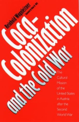 Reinhold Wagnleitner: Coca-Colonization and the Cold War: The Cultural Mission of the United States in Austria After the Second World War