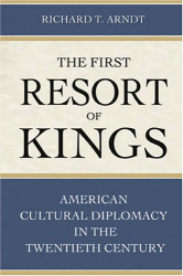 Richard T. Arndt: The First Resort Of Kings: American Cultural Diplomacy In The Twentieth Century