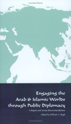 William A. Rugh: Engaging the Arab and Islamic Worlds Through Public Diplomacy