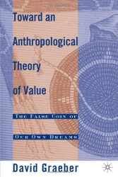 David Graeber: Toward an Anthropological Theory of Value: The False Coin of Our Own Dreams