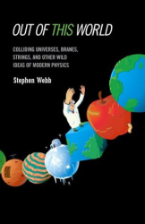Stephen Webb: Out of This World: Colliding Universes, Branes, Strings, and Other Wild Ideas of Modern Physics
