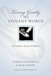 Stanley Hauerwas and Jean Vanier: Living Gently in a Violent World: The Prophetic Witness of Weakness (Resources for Reconciliation)