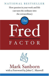 Mark Sanborn: The Fred Factor : How passion in your work and life can turn the ordinary into the extraordinary