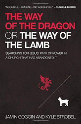 Jamin Goggin: The Way of the Dragon or the Way of the Lamb: Searching for Jesus' Path of Power in a Church that Has Abandoned It