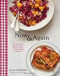 Julia Turshen: Now & Again: Go-To Recipes, Inspired Menus  + Endless Ideas for Reinventing Leftovers