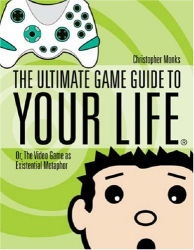 Christopher Monks: The Ultimate Game Guide To Your Life: Or, The Video Game As Existential Metaphor