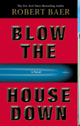 Robert Baer: Blow the House Down: A Novel
