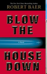 Robert Baer: Blow the House Down: A Novel
