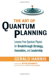 Gerald Harris: The Art of Quantum Planning: Lessons from Quantum Physics for Breakthrough Strategy, Innovation, and Leadership