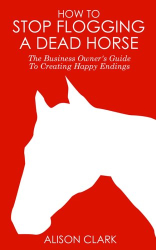 Alison Clark: How To Stop Flogging A Dead Horse: The Business Owner's Guide To Creating Happy Endings