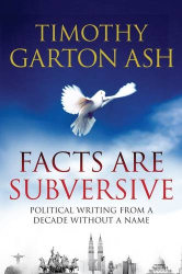Timothy Garton Ash: Facts are Subversive: Political Writing from a Decade without a Name