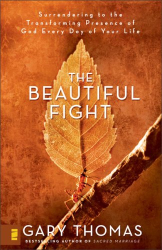 Gary L. Thomas: The Beautiful Fight: Surrendering to the Transforming Presence of God Every Day of Your Life