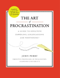 : The Art of Procrastination: A Guide to Effective Dawdling, Lollygagging and Postponing