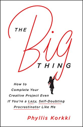 : The Big Thing: How to Complete Your Creative Project Even if You're a Lazy, Self-Doubting Procrastinator Like Me