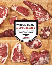 Ryan Farr: Whole Beast Butchery: The Complete Visual Guide to Beef, Lamb, and Pork