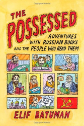 Elif Batuman: The Possessed: Adventures with Russian Books and the People Who Read Them