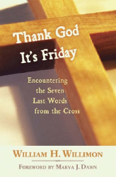William H. Willimon: Thank God It's Friday: Encountering the Seven Last Words from the Cross