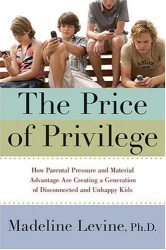Madeline Levine: The Price of Privilege: How Parental Pressure and Material Advantage Are Creating a Generation of Disconnected and Unhappy Kids